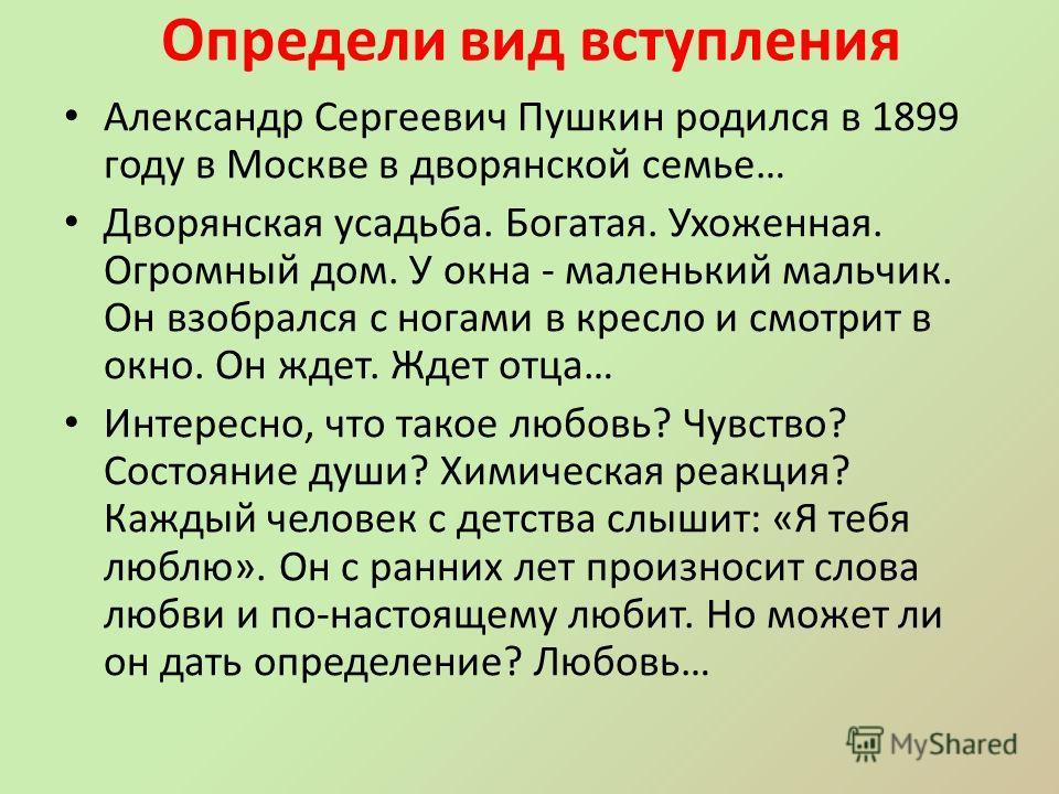 Определи вид вступления Александр Сергеевич Пушкин родился в 1899 году в Москве в дворянской семье… Дворянская усадьба. Богатая. Ухоженная. Огромный дом. У окна - маленький мальчик. Он взобрался с ногами в кресло и смотрит в окно. Он ждет. Ждет отца…