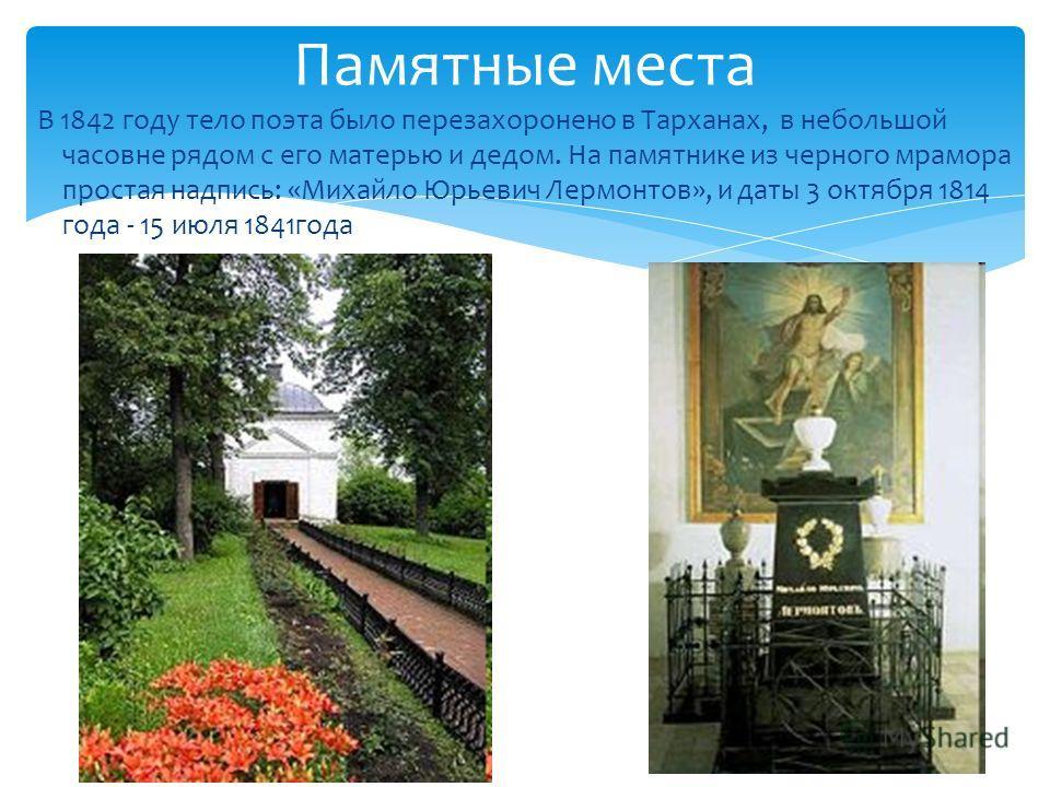 В 1842 году тело поэта было перезахоронено в Тарханах, в небольшой часовне рядом с его матерью и дедом. На памятнике из черного мрамора простая надпись: «Михайло Юрьевич Лермонтов», и даты 3 октября 1814 года - 15 июля 1841 года Памятные места