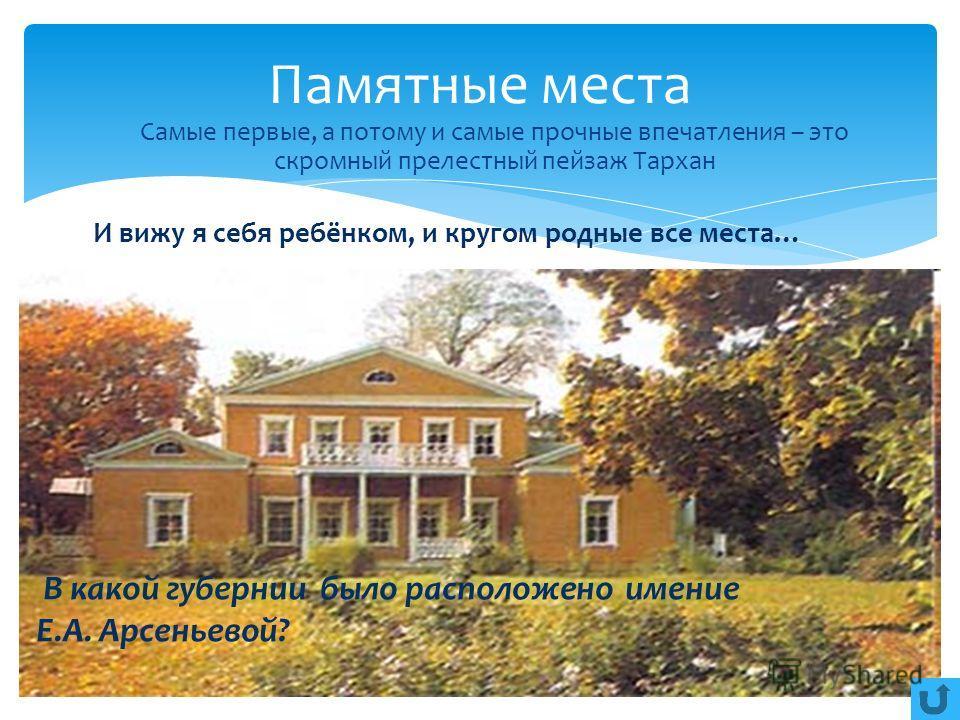 И вижу я себя ребёнком, и кругом родные все места… В какой губернии было расположено имение Е.А. Арсеньевой? Памятные места Самые первые, а потому и самые прочные впечатления – это скромный прелестный пейзаж Тархан