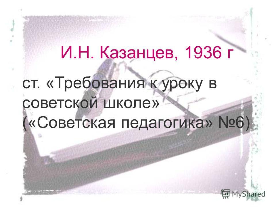 И.Н. Казанцев, 1936 г ст. «Требования к уроку в советской школе» («Советская педагогика» 6)