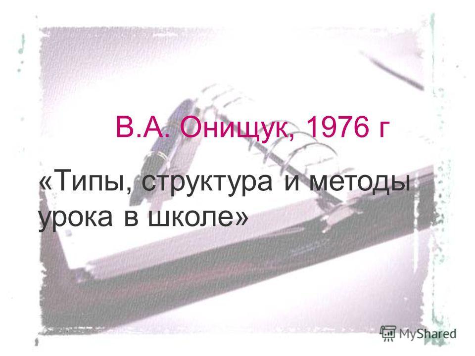 В.А. Онищук, 1976 г «Типы, структура и методы урока в школе»
