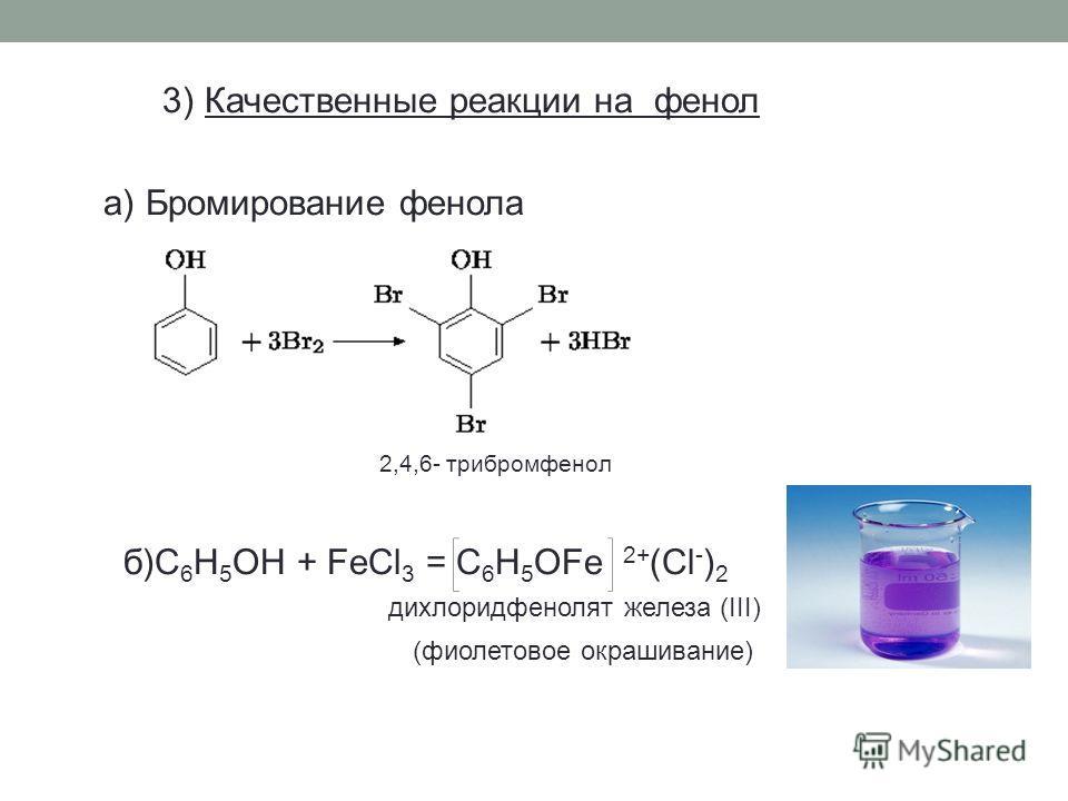 3) Качественные реакции на фенол а) Бромирование фенола 2,4,6- трибромфенол б)C 6 H 5 OH + FeCl 3 = C 6 H 5 OFe 2+ (Cl - ) 2 дихлоридфенолят железа (III) (фиолетовое окрашивание)