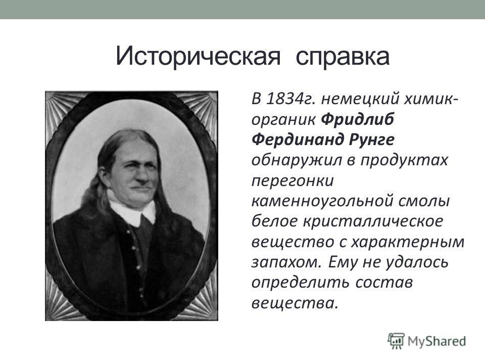 Историческая справка В 1834 г. немецкий химик- органик Фридлиб Фердинанд Рунге обнаружил в продуктах перегонки каменноугольной смолы белое кристаллическое вещество с характерным запахом. Ему не удалось определить состав вещества.