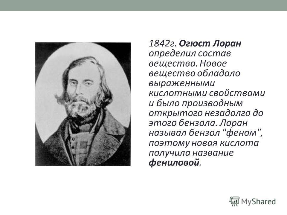 1842 г. Огюст Лоран определил состав вещества. Новое вещество обладало выраженными кислотными свойствами и было производным открытого незадолго до этого бензола. Лоран называл бензол феном, поэтому новая кислота получила название фениловой.