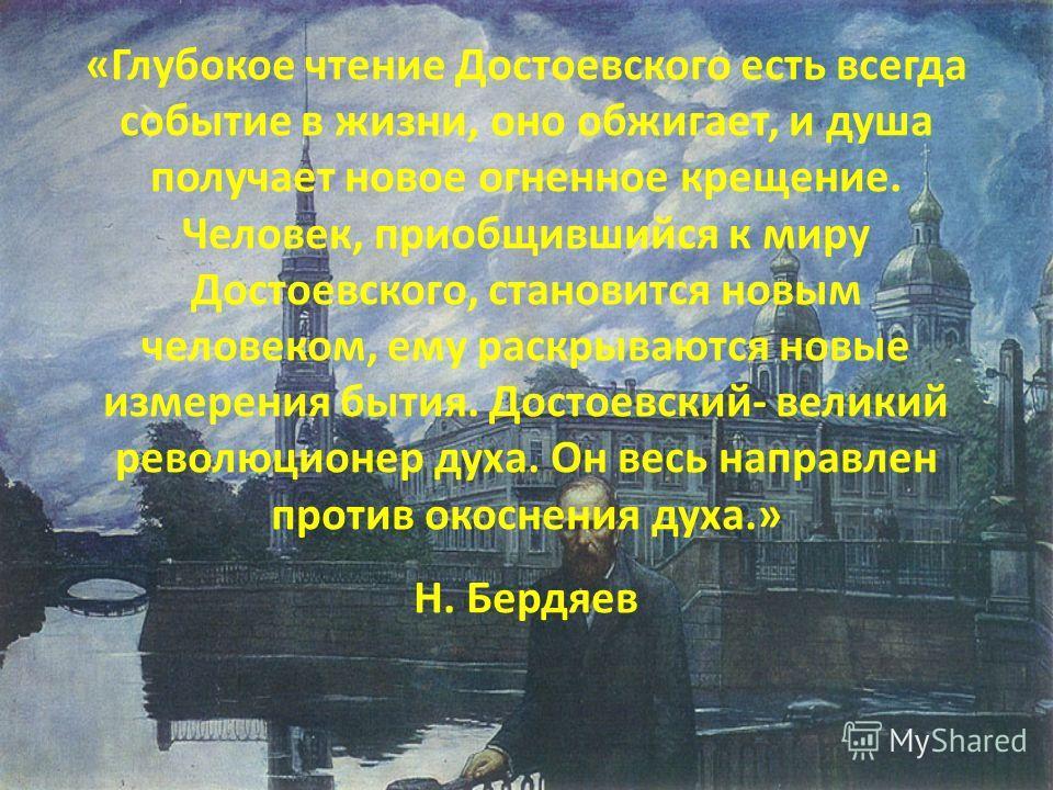 «Глубокое чтение Достоевского есть всегда событие в жизни, оно обжигает, и душа получает новое огненное крещение. Человек, приобщившийся к миру Достоевского, становится новым человеком, ему раскрываются новые измерения бытия. Достоевский- великий рев