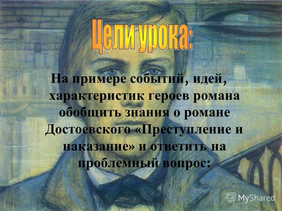 На примере событий, идей, характеристик героев романа обобщить знания о романе Достоевского « Преступление и наказание » и ответить на проблемный вопрос :