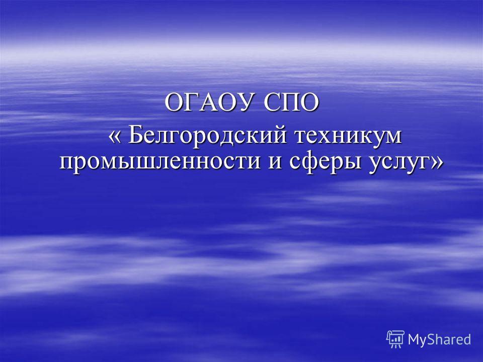 ОГАОУ СПО « Белгородский техникум промышленности и сферы услуг» « Белгородский техникум промышленности и сферы услуг»