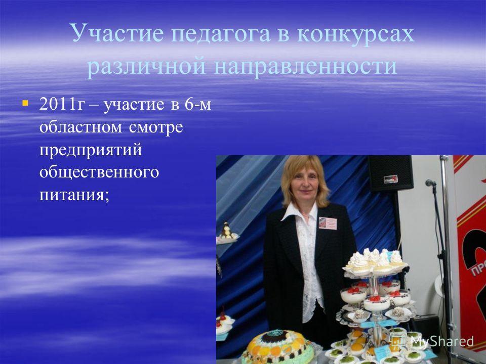 Участие педагога в конкурсах различной направленности 2011 г – участие в 6-м областном смотре предприятий общественного питания;