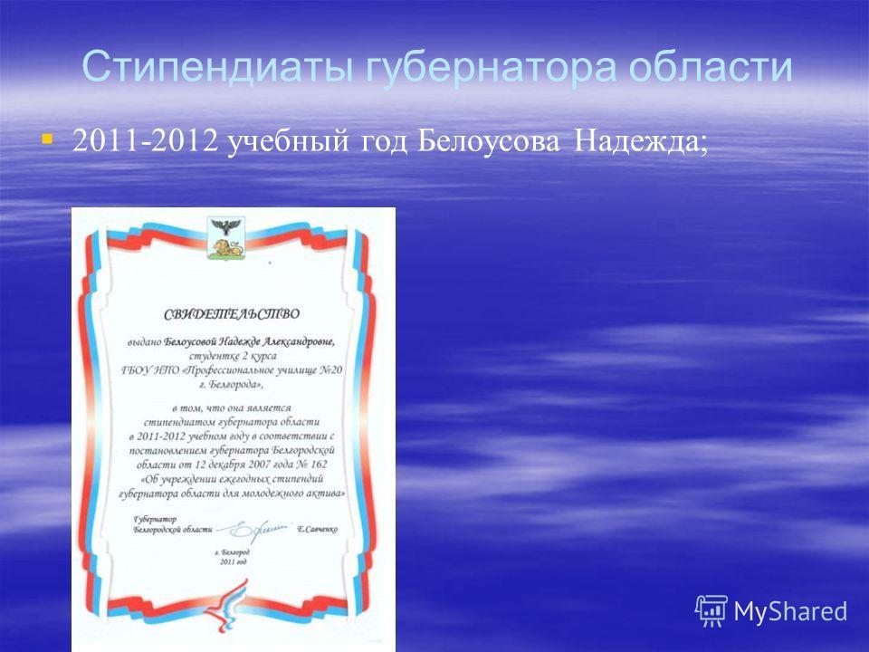 Стипендиаты губернатора области 2011-2012 учебный год Белоусова Надежда;