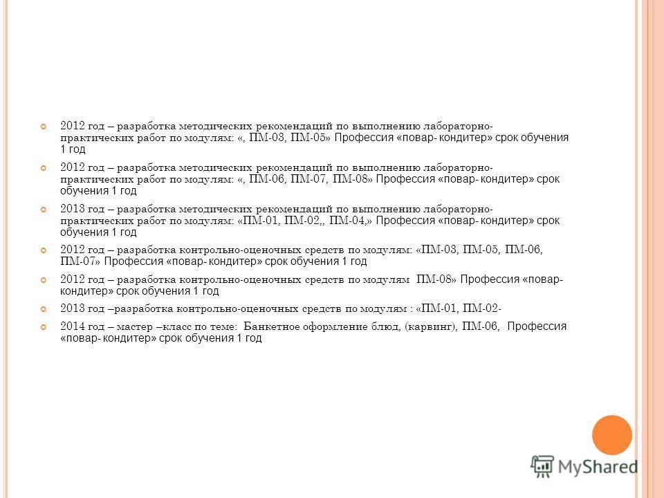 2012 год – разработка методических рекомендаций по выполнению лабораторно- практических работ по модулям: «, ПМ-03, ПМ-05» Профессия «повар- кондитер» срок обучения 1 год 2012 год – разработка методических рекомендаций по выполнению лабораторно- прак