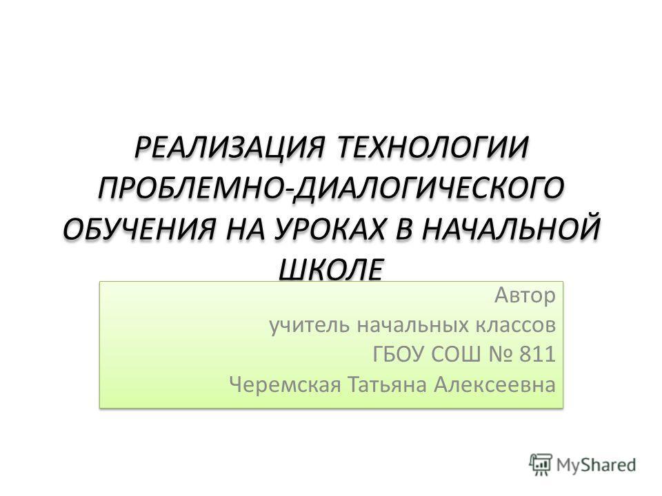РЕАЛИЗАЦИЯ ТЕХНОЛОГИИ ПРОБЛЕМНО-ДИАЛОГИЧЕСКОГО ОБУЧЕНИЯ НА УРОКАХ В НАЧАЛЬНОЙ ШКОЛЕ Автор учитель начальных классов ГБОУ СОШ 811 Черемская Татьяна Алексеевна Автор учитель начальных классов ГБОУ СОШ 811 Черемская Татьяна Алексеевна