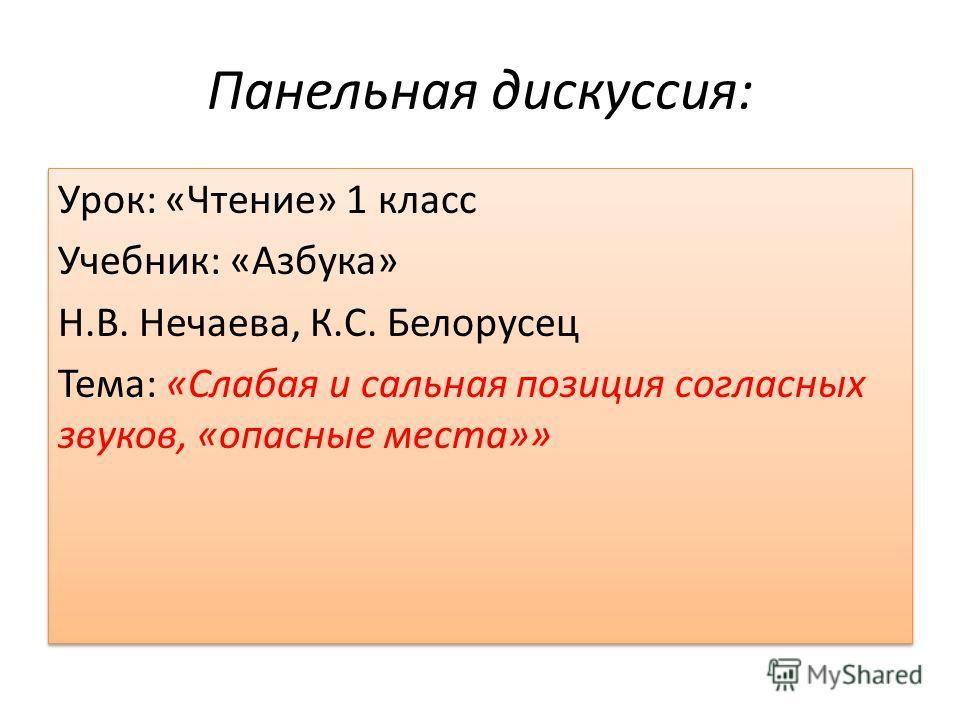 Панельная дискуссия: Урок: «Чтение» 1 класс Учебник: «Азбука» Н.В. Нечаева, К.С. Белорусец Тема: «Слабая и сальная позиция согласных звуков, «опасные места»» Урок: «Чтение» 1 класс Учебник: «Азбука» Н.В. Нечаева, К.С. Белорусец Тема: «Слабая и сальна