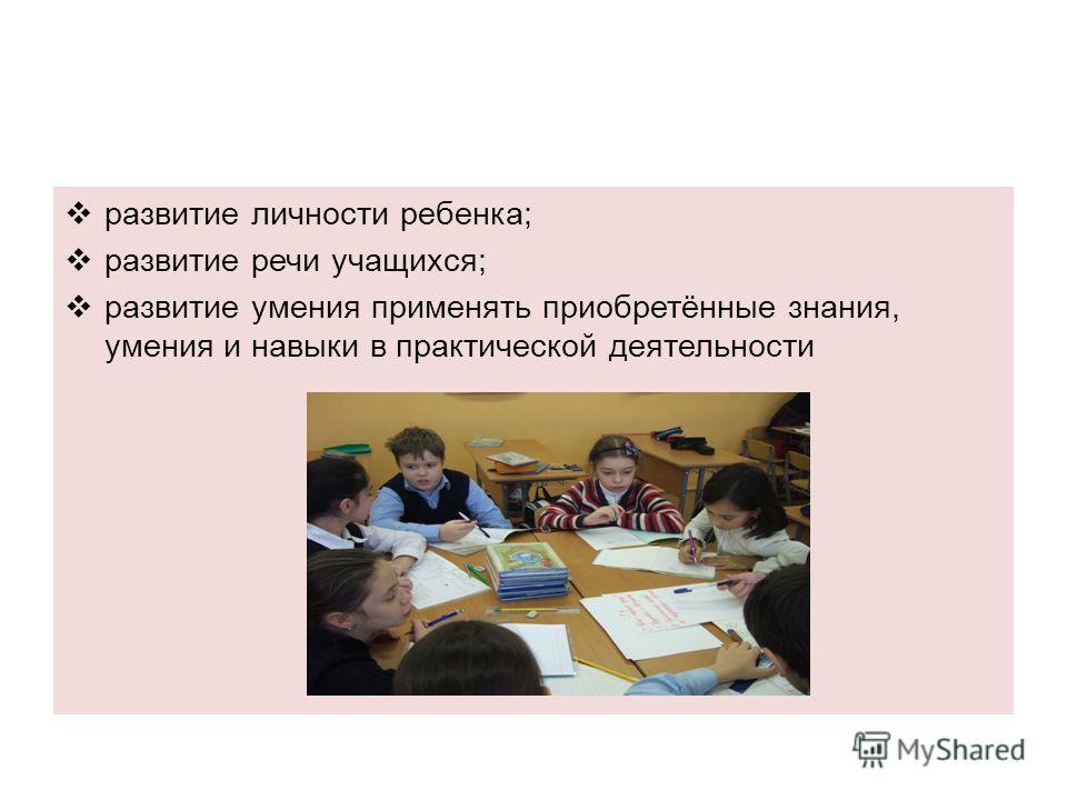 развитие личности ребенка; развитие речи учащихся; развитие умения применять приобретённые знания, умения и навыки в практической деятельности