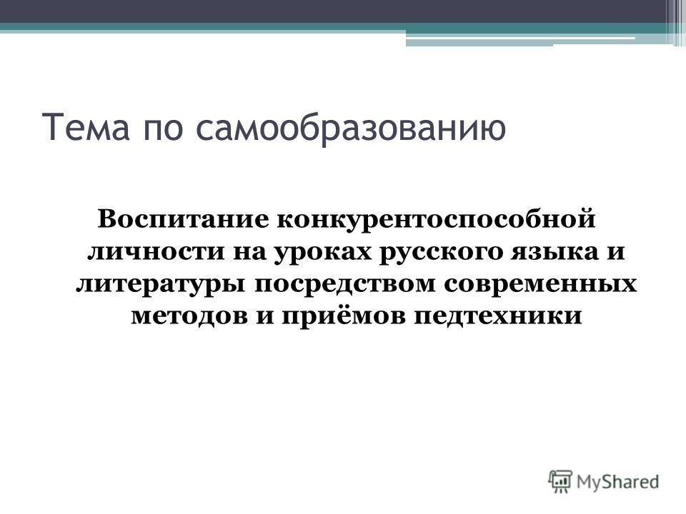 Тема по самообразованию Воспитание конкурентоспособной личности на уроках русского языка и литературы посредством современных методов и приёмов педтехники