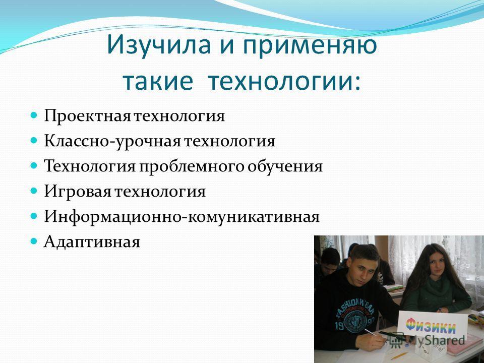 Изучила и применяю такие технологии: Проектная технология Классно-урочная технология Технология проблемного обучения Игровая технология Информационно-комуникативная Адаптивная
