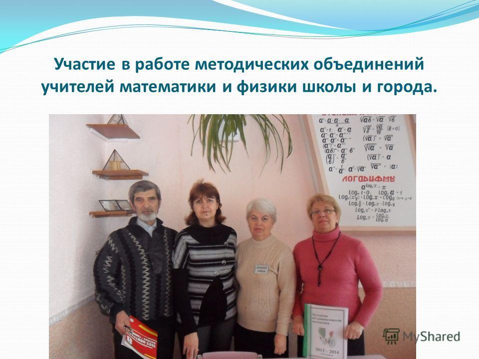 Участие в работе методических объединений учителей математики и физики школы и города.