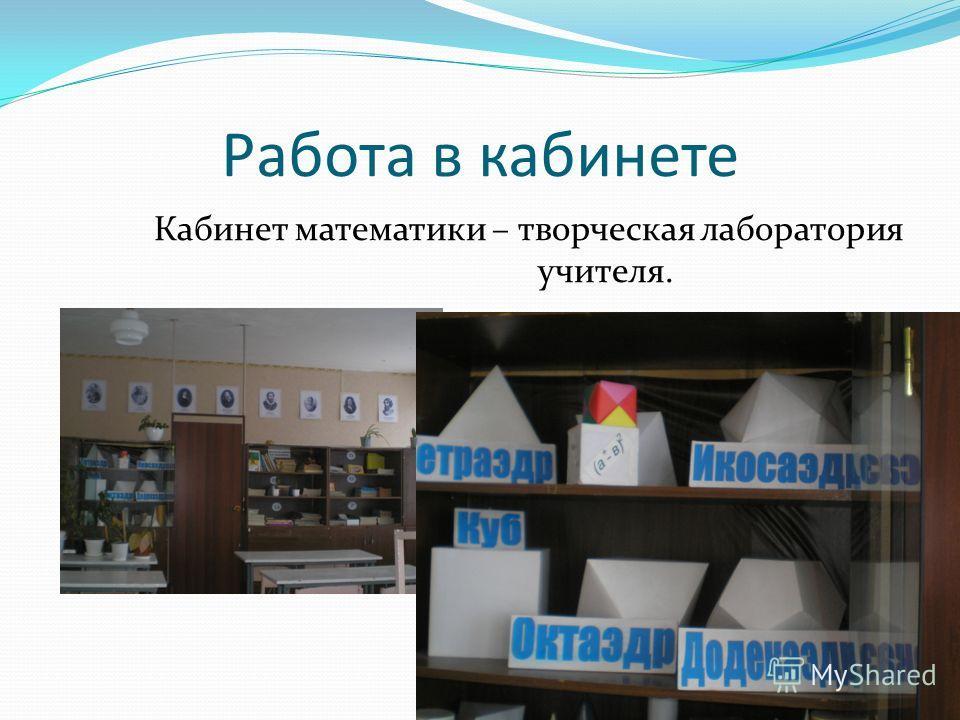 Работа в кабинете Кабинет математики – творческая лаборатория учителя.