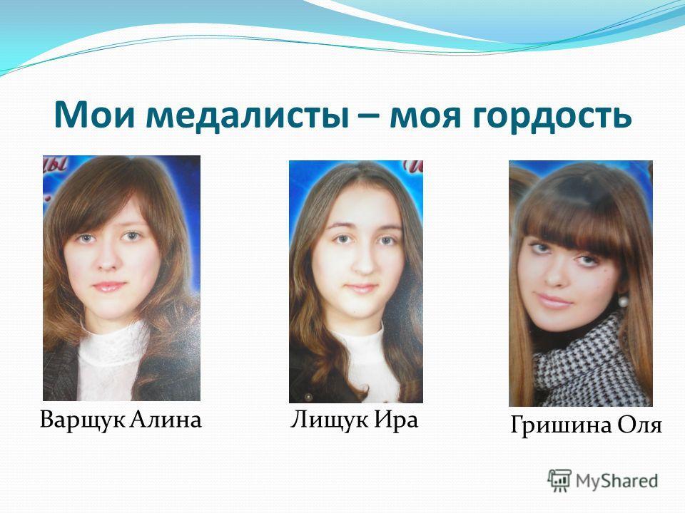 Мои медалисты – моя гордость Варщук Алина Лищук Ира Гришина Оля