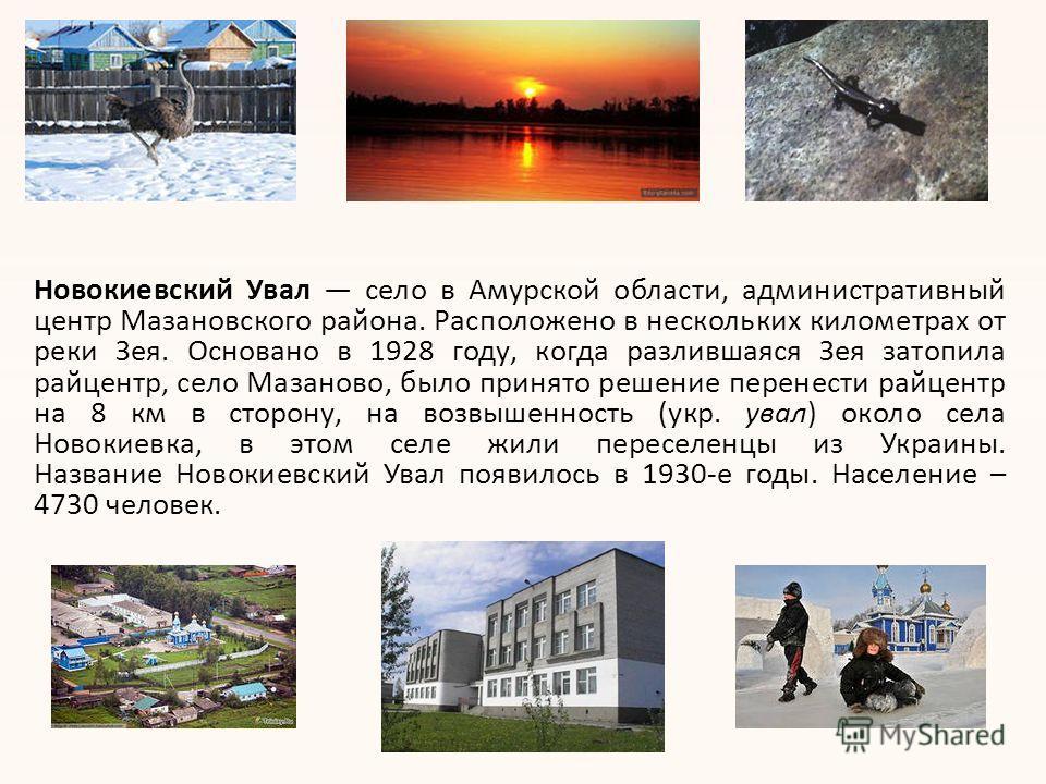 Новокиевский Увал село в Амурской области, административный центр Мазановского района. Расположено в нескольких километрах от реки Зея. Основано в 1928 году, когда разлившаяся Зея затопила райцентр, село Мазаново, было принято решение перенести райце