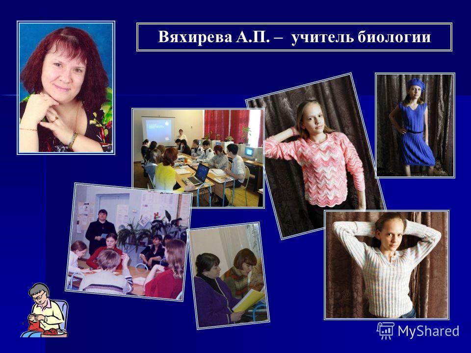 Вяхирева А.П. – учитель биологии
