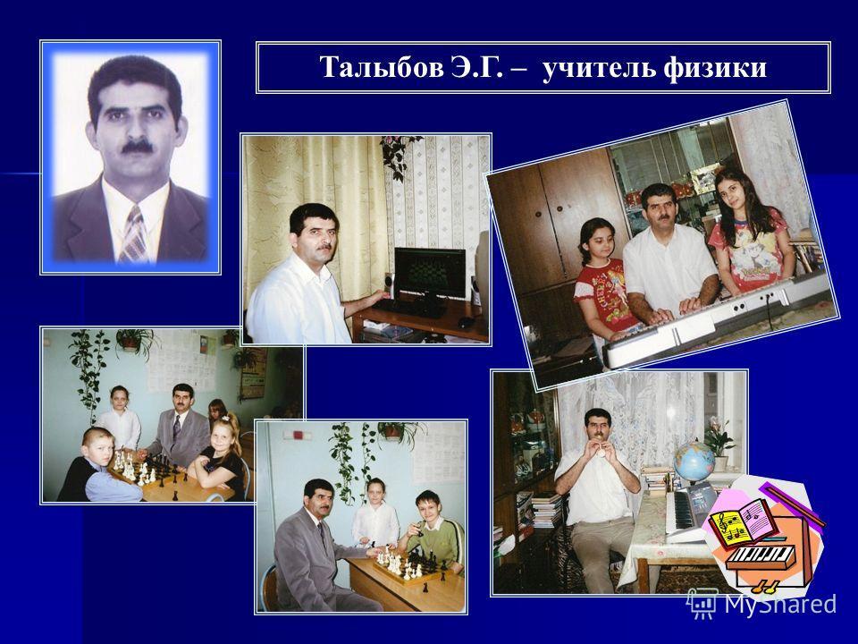 Талыбов Э.Г. – учитель физики
