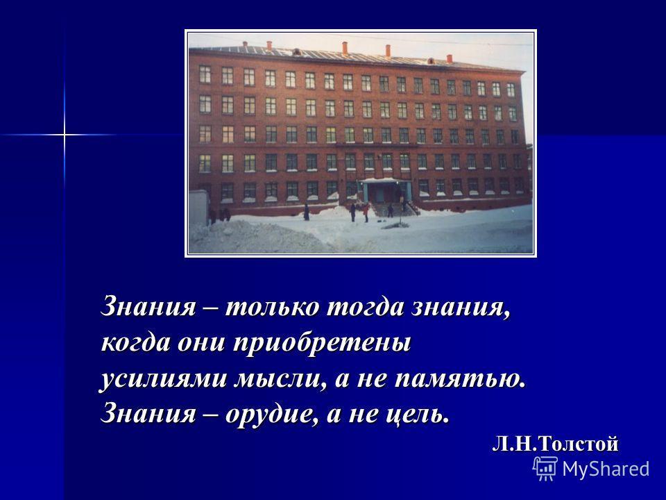 Знания – только тогда знания, когда они приобретены усилиями мысли, а не памятью. Знания – орудие, а не цель. Л.Н.Толстой Л.Н.Толстой