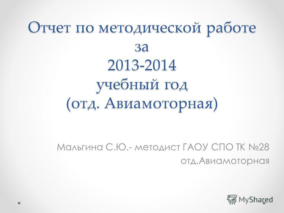 Отчет по методической работе за 2013-2014 учебный год (отд. Авиамоторная) Мальгина С.Ю.- методист ГАОУ СПО ТК 28 отд.Авиамоторная