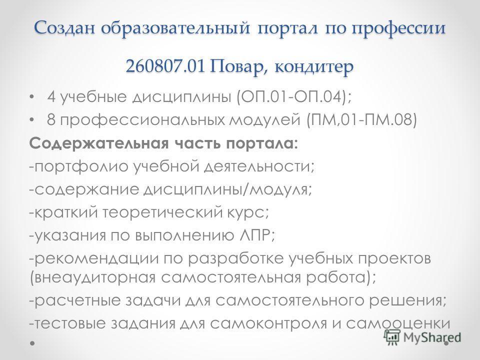Создан образовательный портал по профессии 260807.01 Повар, кондитер 4 учебные дисциплины (ОП.01-ОП.04); 8 профессиональных модулей (ПМ,01-ПМ.08) Содержательная часть портала: -портфолио учебной деятельности; -содержание дисциплины/модуля; -краткий т