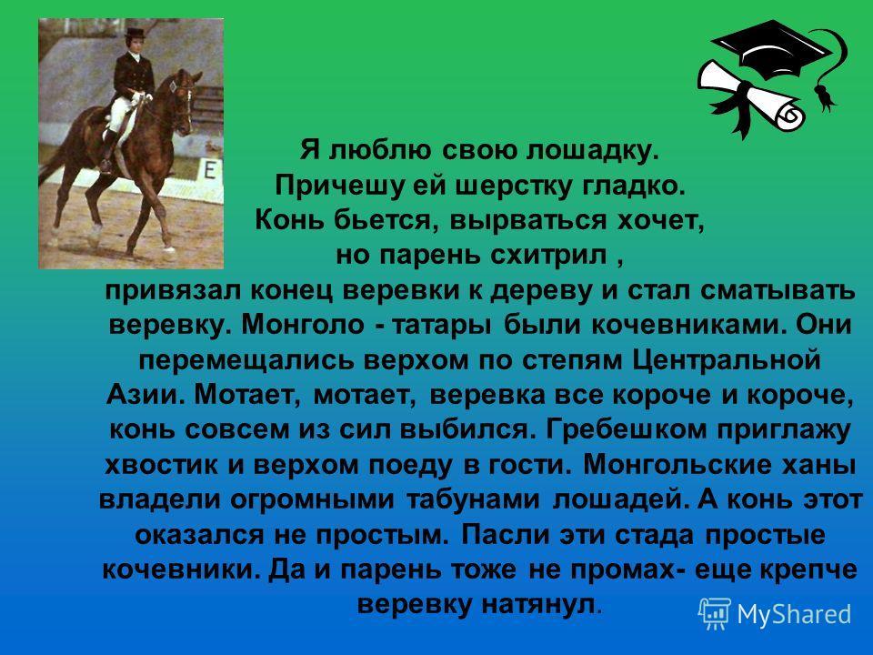 Я люблю свою лошадку. Причешу ей шерстку гладко. Конь бьется, вырваться хочет, но парень схитрил, привязал конец веревки к дереву и стал сматывать веревку. Монголо - татары были кочевниками. Они перемещались верхом по степям Центральной Азии. Мотает,