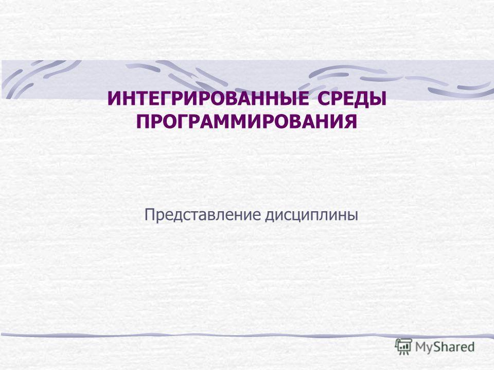 ИНТЕГРИРОВАННЫЕ СРЕДЫ ПРОГРАММИРОВАНИЯ Представление дисциплины