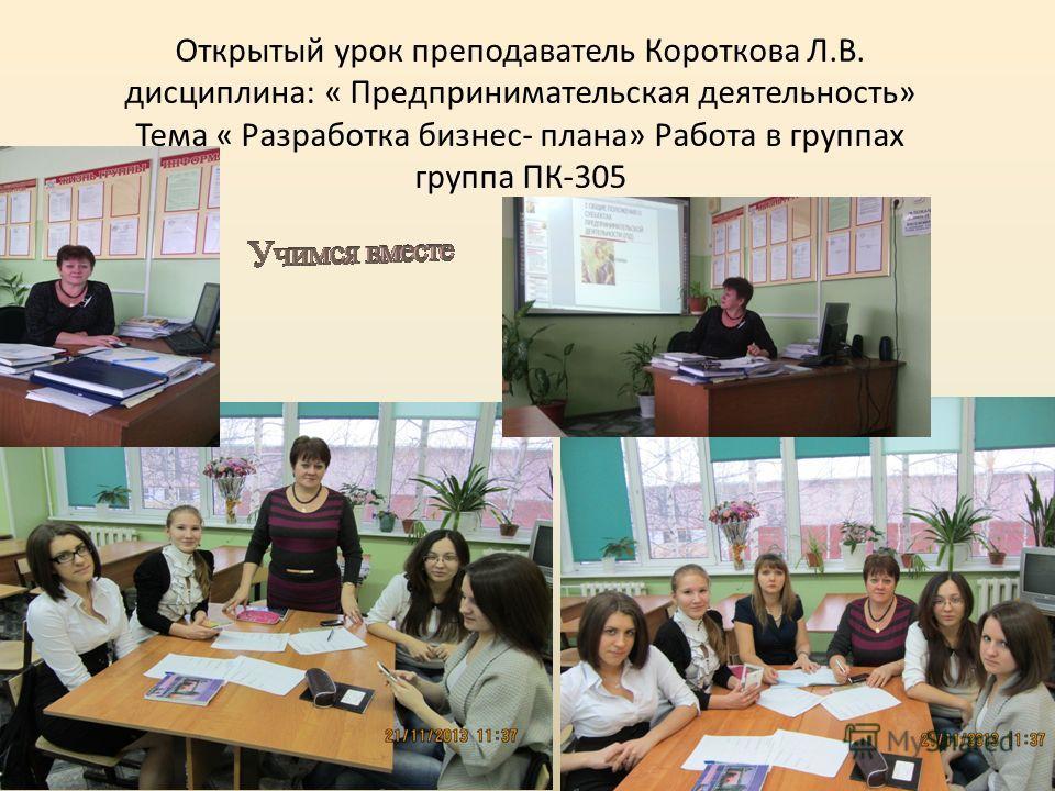 Открытый урок преподаватель Короткова Л.В. дисциплина: « Предпринимательская деятельность» Тема « Разработка бизнес- плана» Работа в группах группа ПК-305