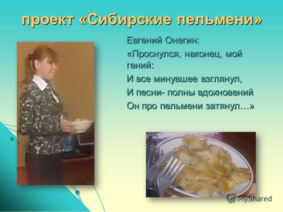 проект «Сибирские пельмени» Евгений Онегин: «Проснулся, наконец, мой гений: И все минувшее взглянул, И песни- полны вдохновений Он про пельмени затянул…»
