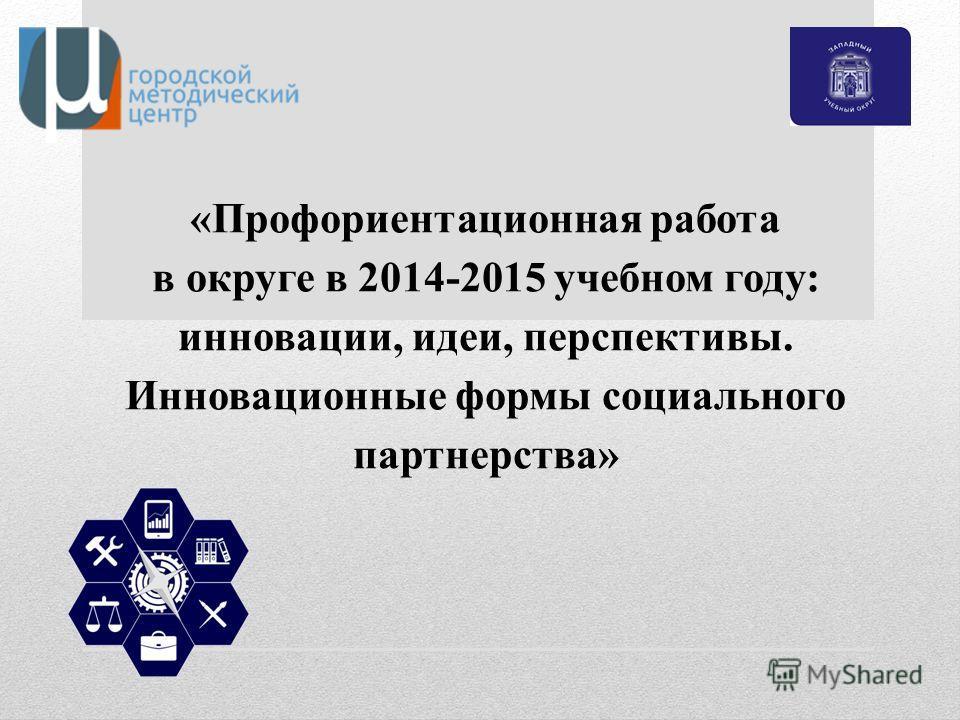 «Профориентационная работа в округе в 2014-2015 учебном году: инновации, идеи, перспективы. Инновационные формы социального партнерства»