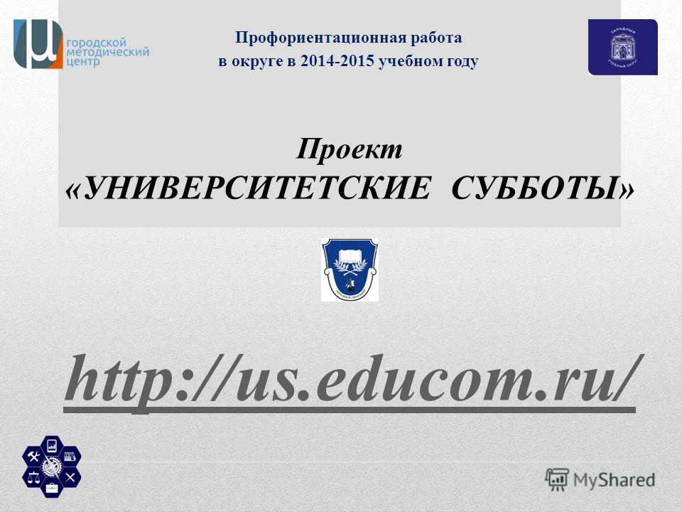 Профориентационная работа в округе в 2014-2015 учебном году Проект «УНИВЕРСИТЕТСКИЕ СУББОТЫ» http://us.educom.ru/