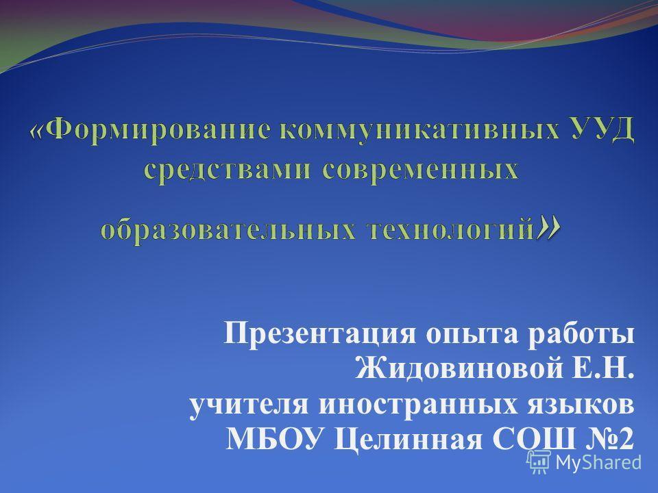 Презентация опыта работы Жидовиновой Е.Н. учителя иностранных языков МБОУ Целинная СОШ 2