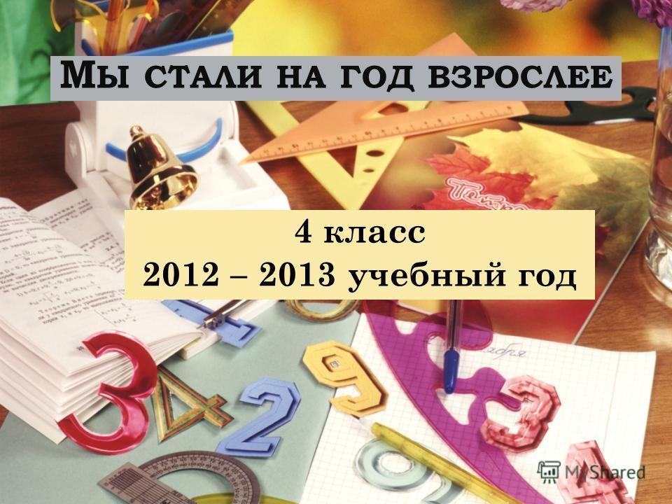 М Ы СТАЛИ НА ГОД ВЗРОСЛЕЕ 4 класс 2012 – 2013 учебный год