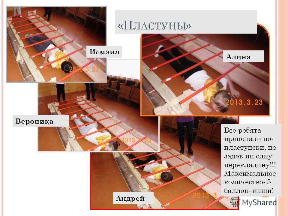 Исмаил Вероника Андрей Алина Все ребята проползли по- пластунски, не задев ни одну перекладину!!! Максимальное количество- 5 баллов- наши! «П ЛАСТУНЫ »