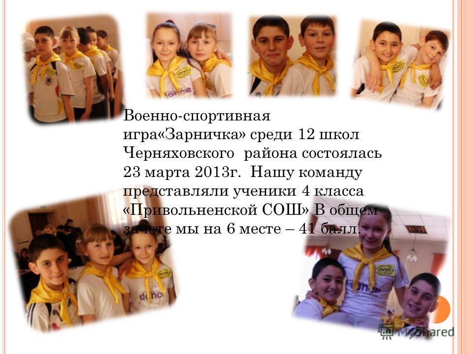 Военно-спортивная игра«Зарничка» среди 12 школ Черняховского района состоялась 23 марта 2013 г. Нашу команду представляли ученики 4 класса «Привольненской СОШ» В общем зачете мы на 6 месте – 41 балл.