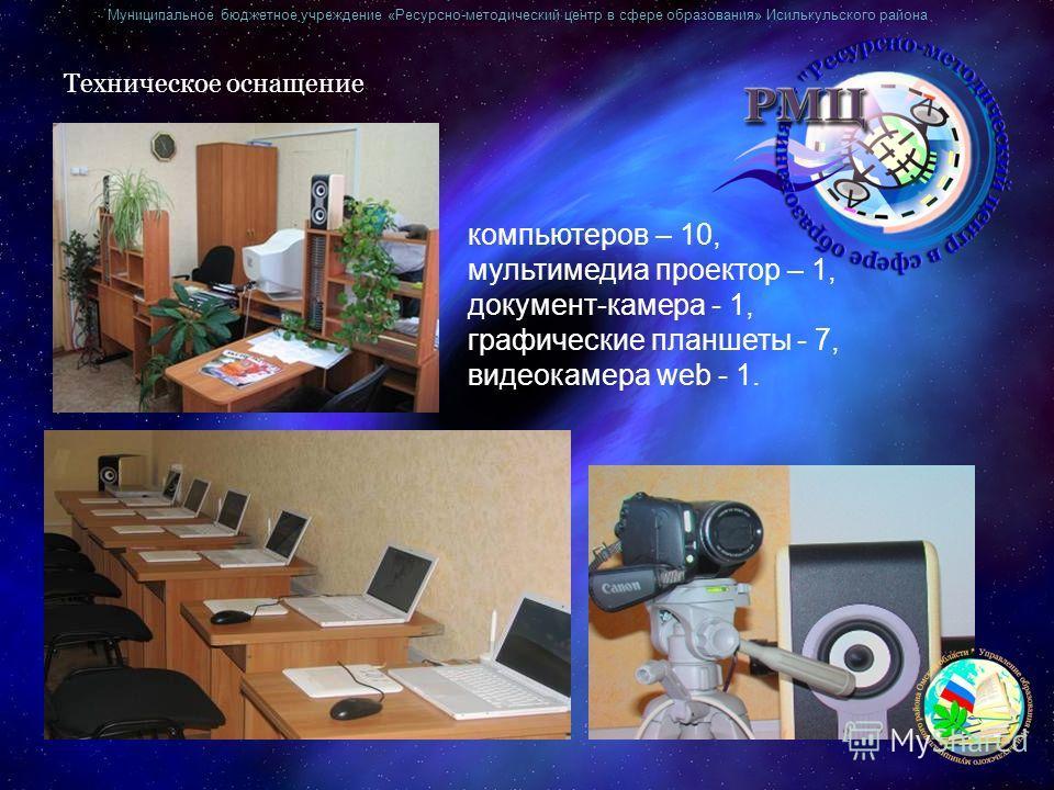 Муниципальное бюджетное учреждение «Ресурсно-методический центр в сфере образования» Исилькульского района Техническое оснащение компьютеров – 10, мультимедиа проектор – 1, документ-камера - 1, графические планшеты - 7, видеокамера web - 1.
