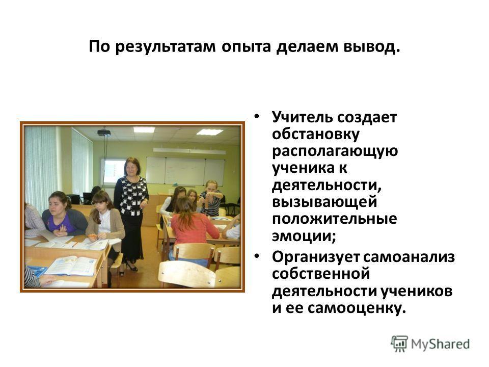 По результатам опыта делаем вывод. Учитель создает обстановку располагающую ученика к деятельности, вызывающей положительные эмоции; Организует самоанализ собственной деятельности учеников и ее самооценку.