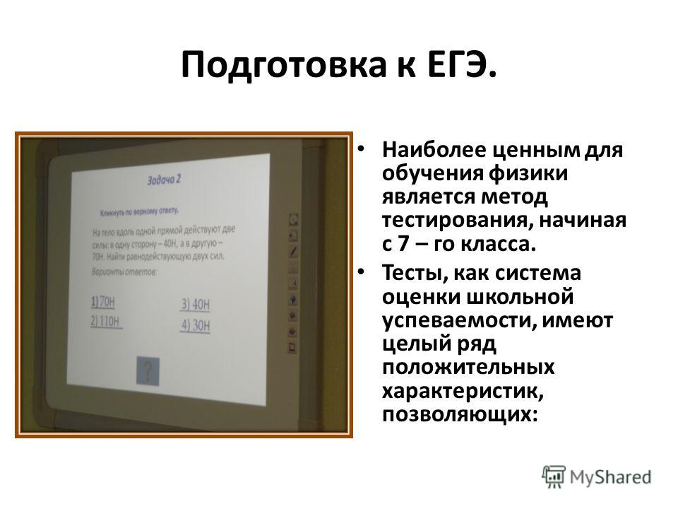 Подготовка к ЕГЭ. Наиболее ценным для обучения физики является метод тестирования, начиная с 7 – го класса. Тесты, как система оценки школьной успеваемости, имеют целый ряд положительных характеристик, позволяющих: