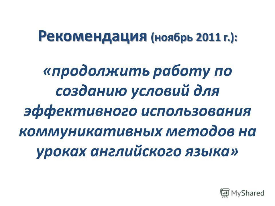 Рекомендация (ноябрь 2011 г.): Рекомендация (ноябрь 2011 г.): «продолжить работу по созданию условий для эффективного использования коммуникативных методов на уроках английского языка»