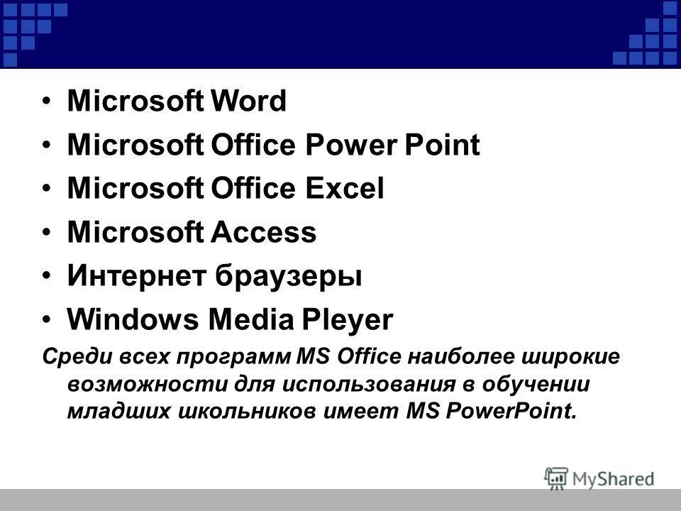 Microsoft Word Microsoft Office Power Point Microsoft Office Excel Microsoft Access Интернет браузеры Windows Media Pleyer Среди всех программ MS Office наиболее широкие возможности для использования в обучении младших школьников имеет MS PowerPoint.