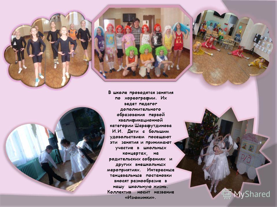 В школе проводятся занятия по хореографии. Их ведет педагог дополнительного образования первой квалификационной категории Шарафутдинова И.И. Дети с большим удовольствием посещают эти занятия и принимают участие в школьных концертах, на родительских с