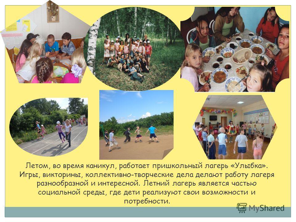 Летом, во время каникул, работает пришкольный лагерь «Улыбка». Игры, викторины, коллективно-творческие дела делают работу лагеря разнообразной и интересной. Летний лагерь является частью социальной среды, где дети реализуют свои возможности и потребн