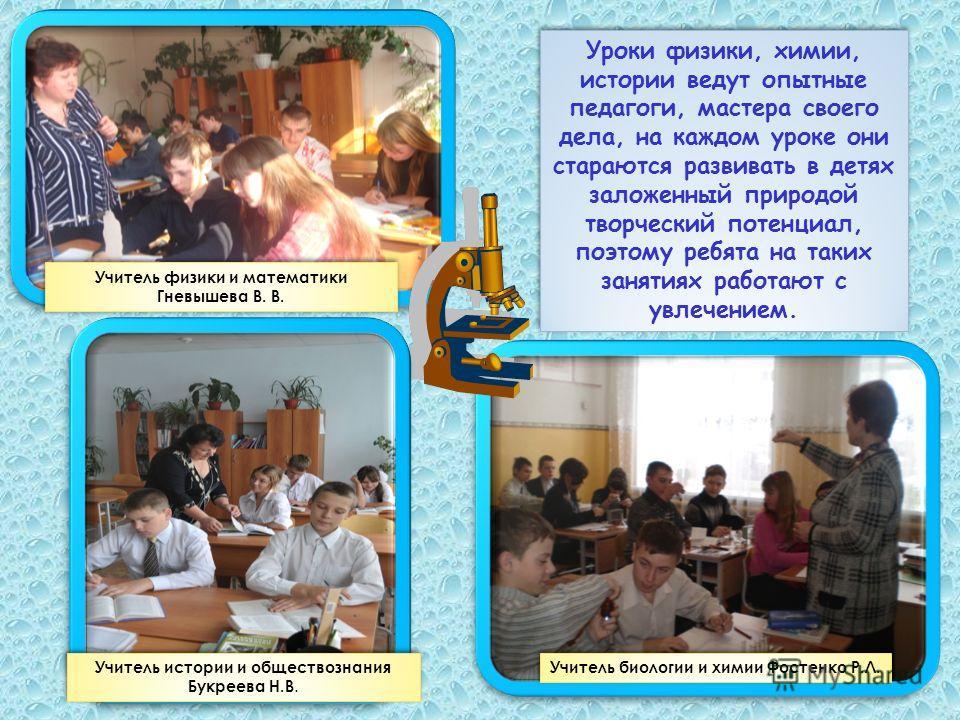 Уроки физики, химии, истории ведут опытные педагоги, мастера своего дела, на каждом уроке они стараются развивать в детях заложенный природой творческий потенциал, поэтому ребята на таких занятиях работают с увлечением. Учитель физики и математики Гн