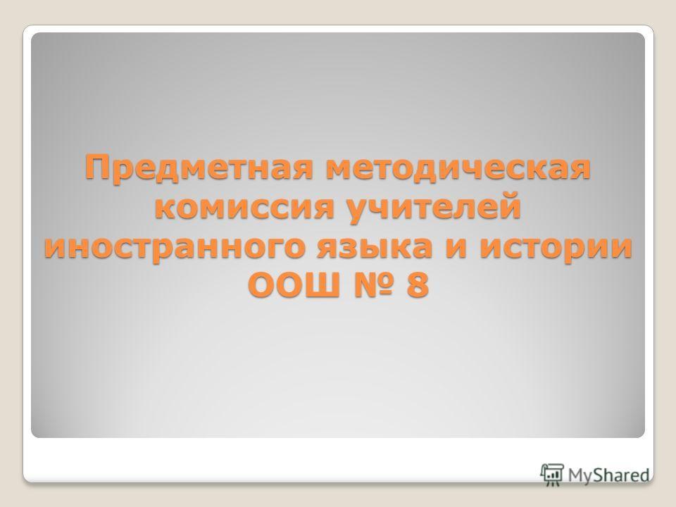 Предметная методическая комиссия учителей иностранного языка и истории ООШ 8