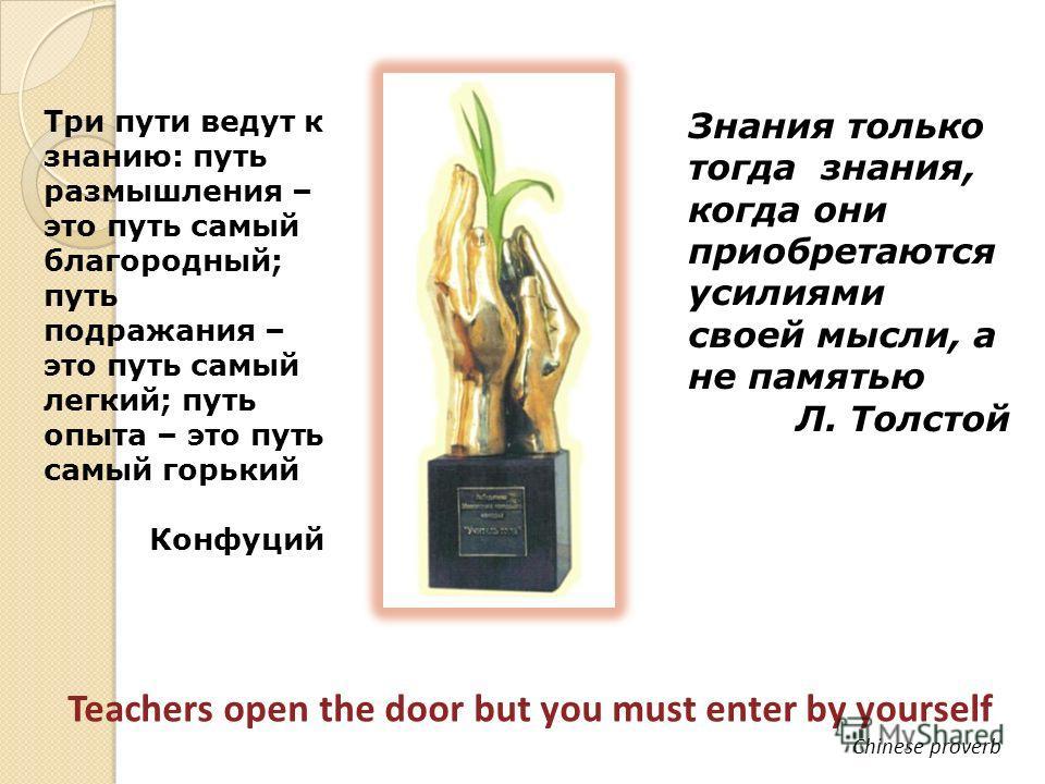 Знания только тогда знания, когда они приобретаются усилиями своей мысли, а не памятью Л. Толстой Три пути ведут к знанию: путь размышления – это путь самый благородный; путь подражания – это путь самый легкий; путь опыта – это путь самый горький Кон