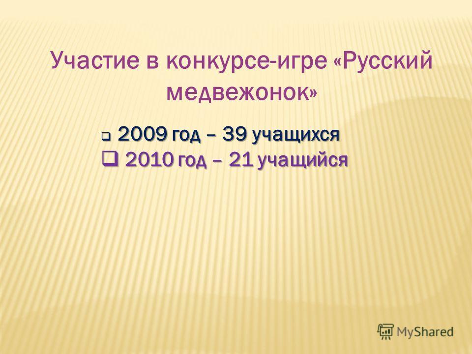 Участие в конкурсе-игре «Русский медвежонок» 2009 год – 39 учащихся 2009 год – 39 учащихся 2010 год – 21 учащийся 2010 год – 21 учащийся