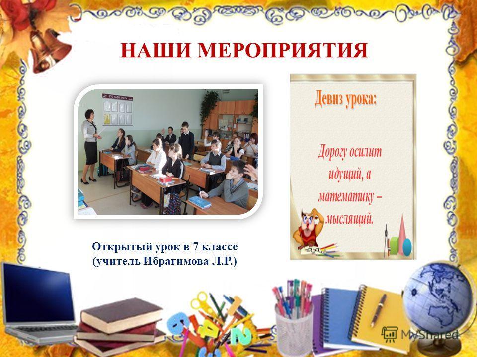 НАШИ МЕРОПРИЯТИЯ Открытый урок в 7 классе (учитель Ибрагимова Л.Р.)